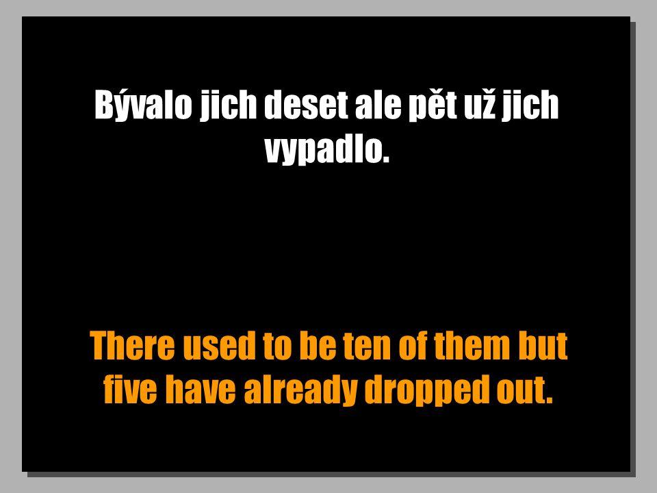 Bývalo jich deset ale pět už jich vypadlo. There used to be ten of them but five have already dropped out.