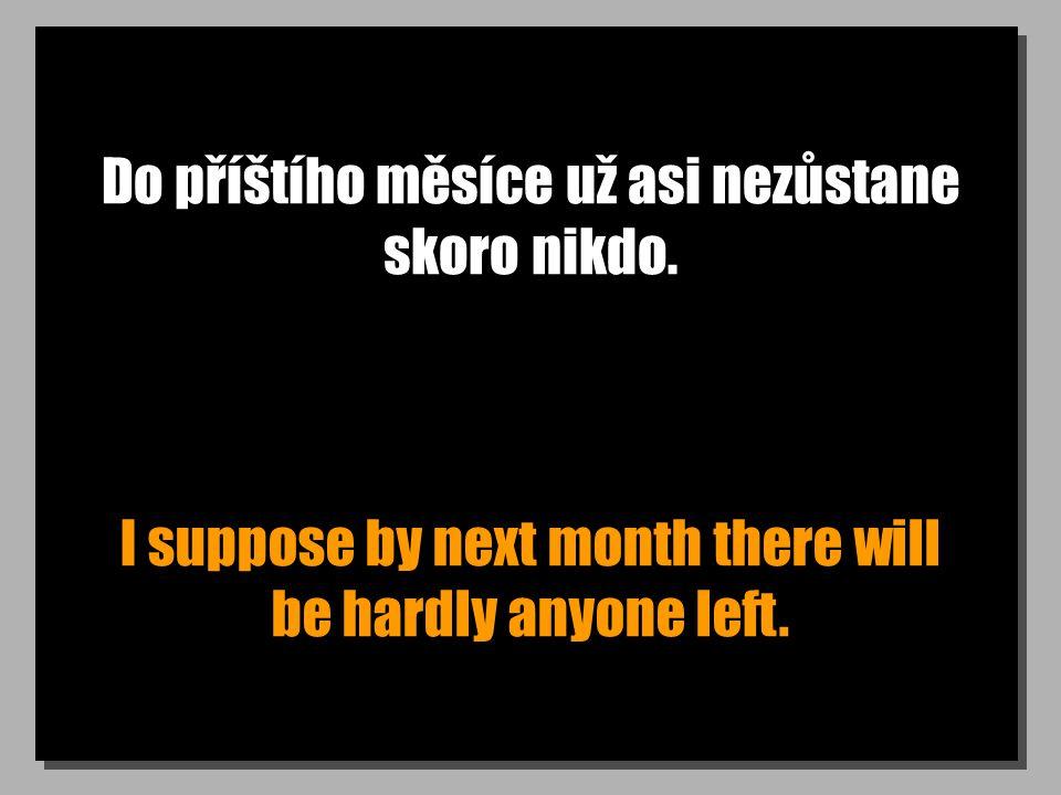 Do příštího měsíce už asi nezůstane skoro nikdo. I suppose by next month there will be hardly anyone left.