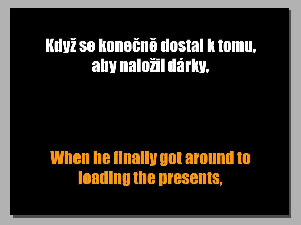 Když se konečně dostal k tomu, aby naložil dárky, When he finally got around to loading the presents,