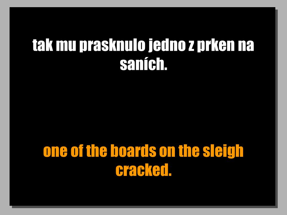 tak mu prasknulo jedno z prken na saních. one of the boards on the sleigh cracked.