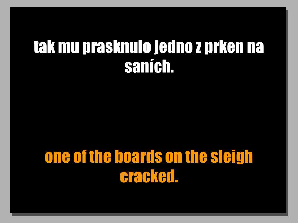 tak mu prasknulo jedno z prken na saních. one of the boards on the sleigh cracked.