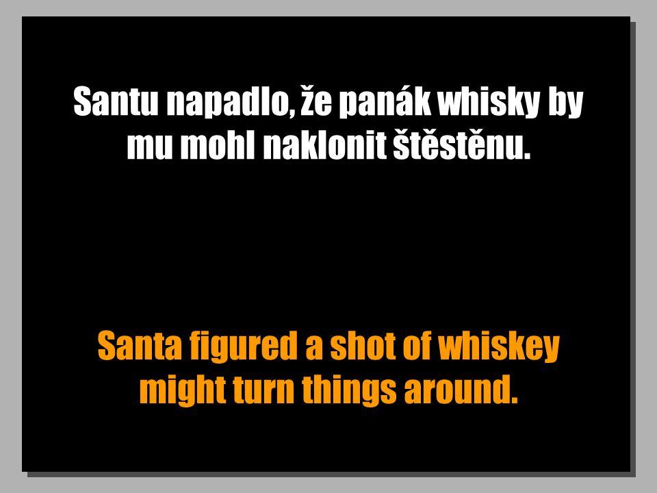 Santu napadlo, že panák whisky by mu mohl naklonit štěstěnu. Santa figured a shot of whiskey might turn things around.