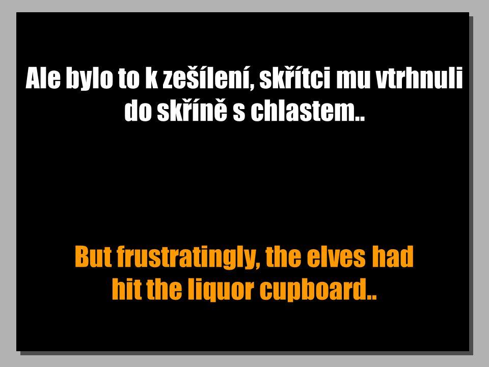 Ale bylo to k zešílení, skřítci mu vtrhnuli do skříně s chlastem.. But frustratingly, the elves had hit the liquor cupboard..