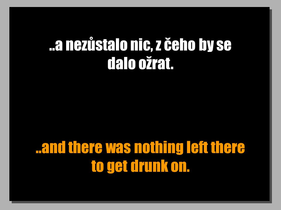 ..a nezůstalo nic, z čeho by se dalo ožrat...and there was nothing left there to get drunk on.