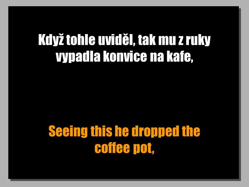 Když tohle uviděl, tak mu z ruky vypadla konvice na kafe, Seeing this he dropped the coffee pot,