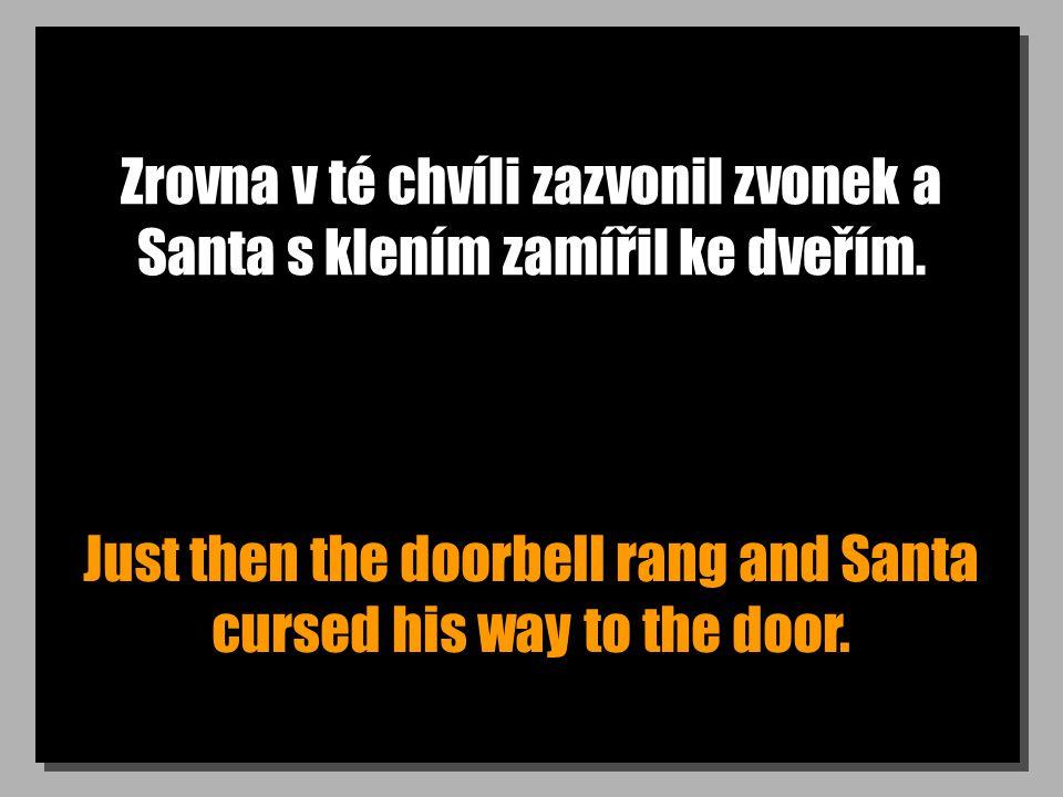 Zrovna v té chvíli zazvonil zvonek a Santa s klením zamířil ke dveřím. Just then the doorbell rang and Santa cursed his way to the door.