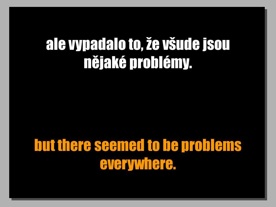 ale vypadalo to, že všude jsou nějaké problémy. but there seemed to be problems everywhere.