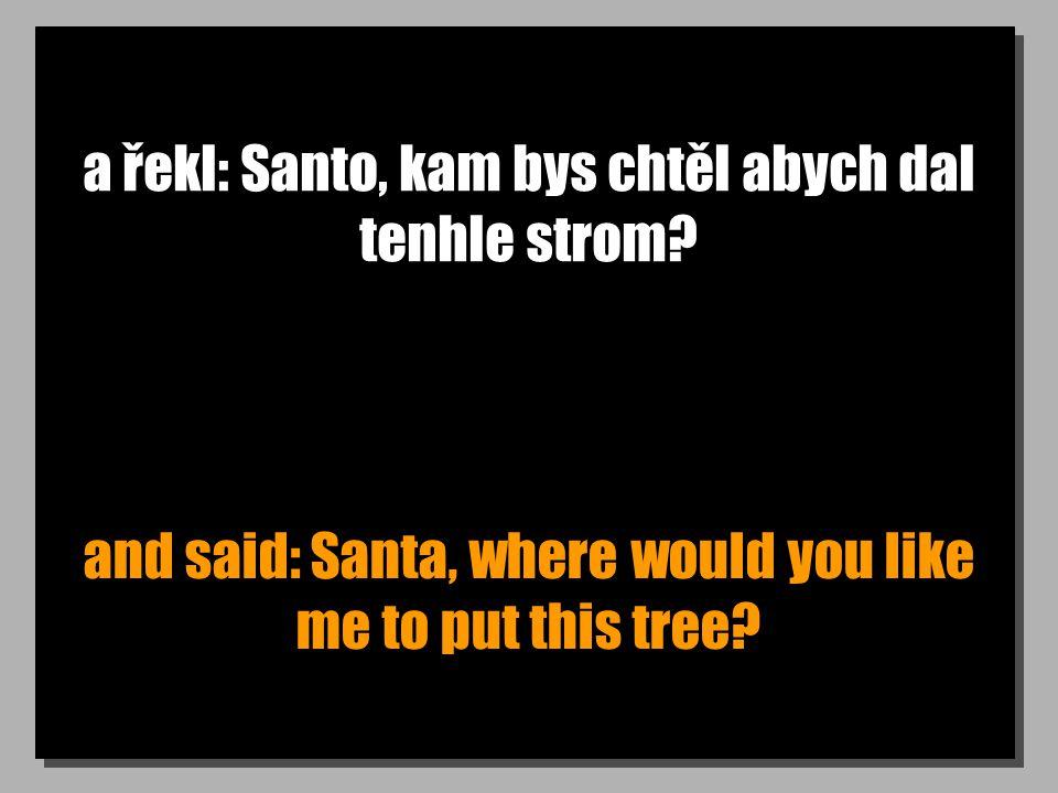a řekl: Santo, kam bys chtěl abych dal tenhle strom.