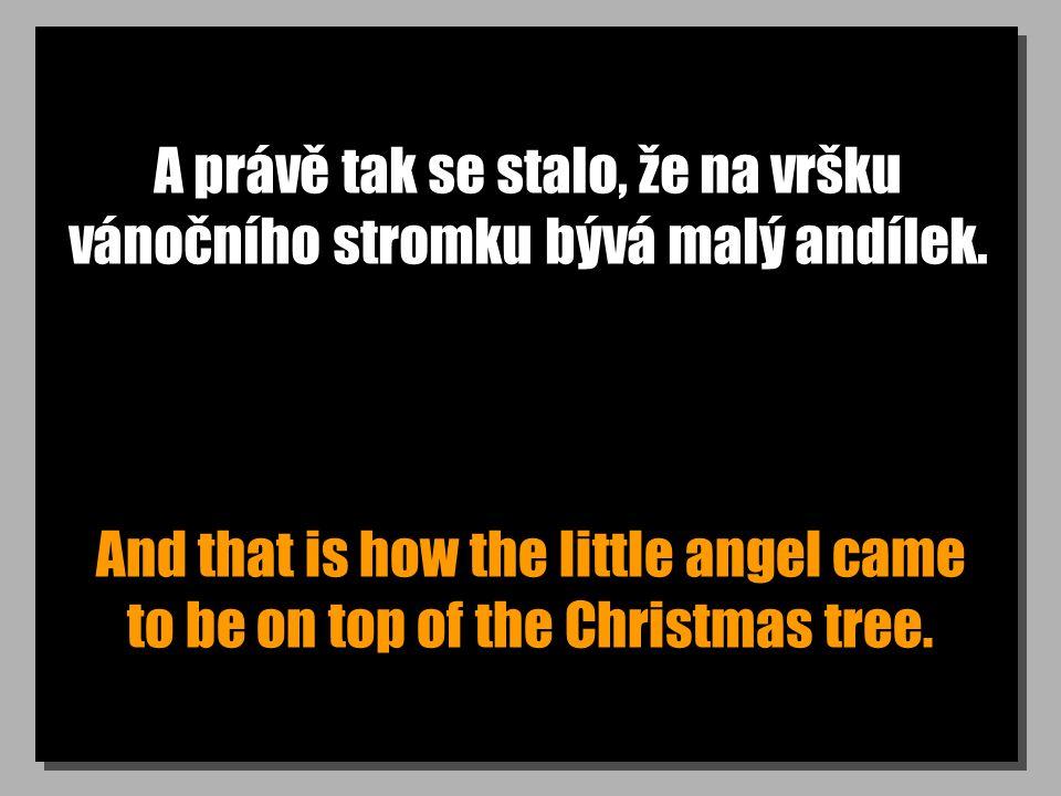 A právě tak se stalo, že na vršku vánočního stromku bývá malý andílek. And that is how the little angel came to be on top of the Christmas tree.