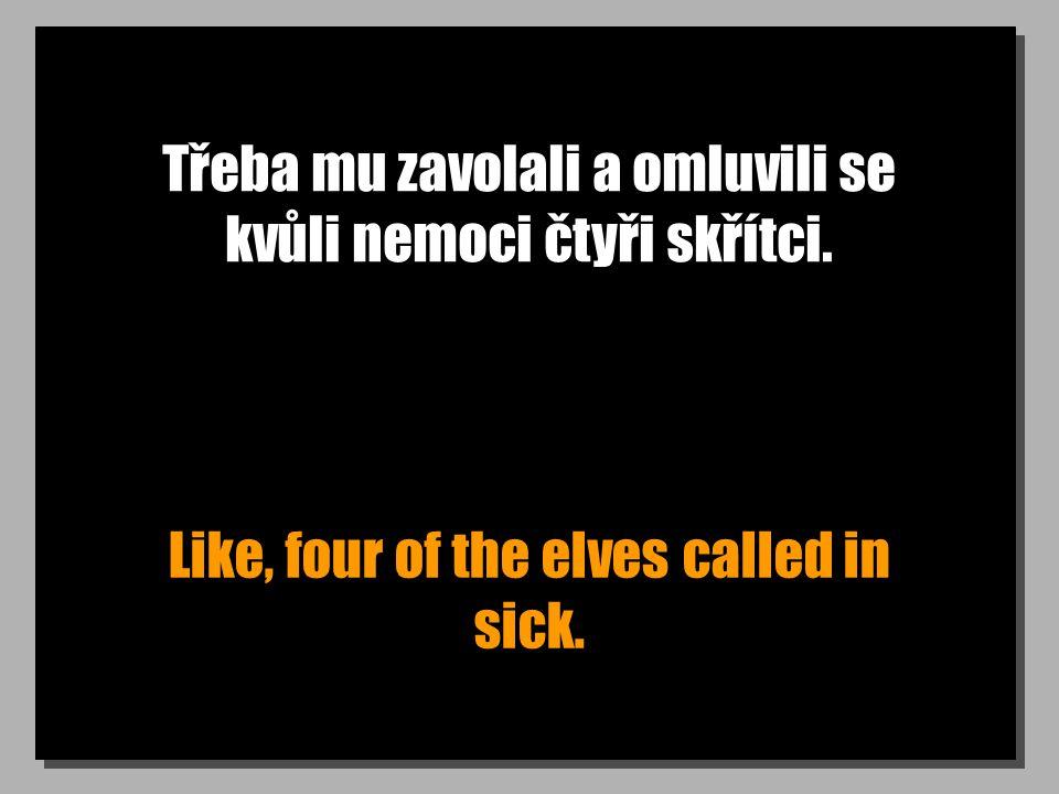 Třeba mu zavolali a omluvili se kvůli nemoci čtyři skřítci. Like, four of the elves called in sick.