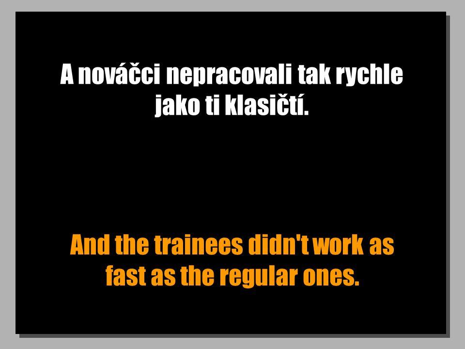 A nováčci nepracovali tak rychle jako ti klasičtí. And the trainees didn't work as fast as the regular ones.