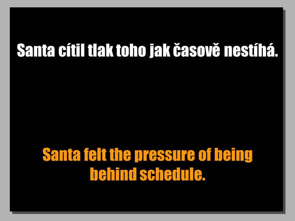 Santa cítil tlak toho jak časově nestíhá. Santa felt the pressure of being behind schedule.