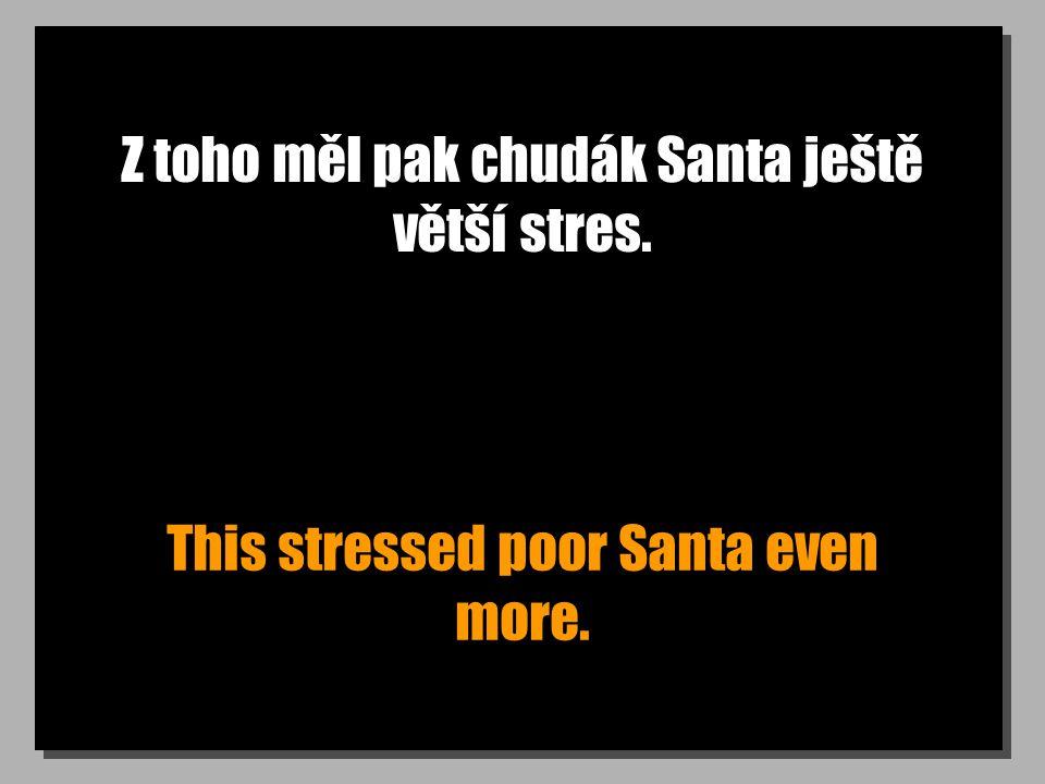 Z toho měl pak chudák Santa ještě větší stres. This stressed poor Santa even more.