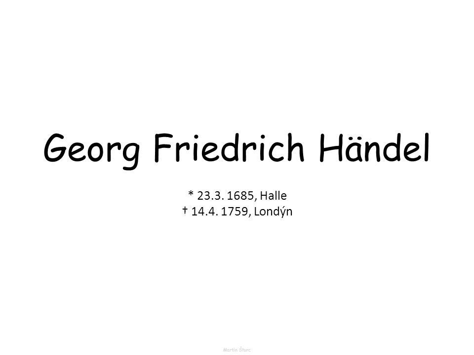 Georg Friedrich Händel Martin Šturc * 23.3. 1685, Halle † 14.4. 1759, Londýn