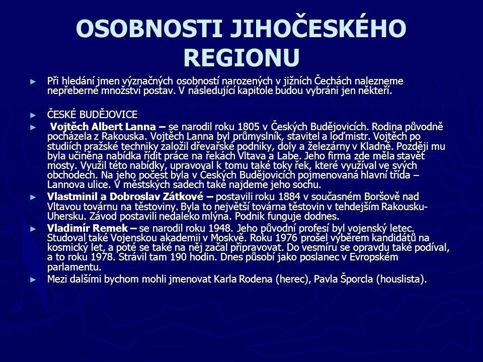 OSOBNOSTI JIHOČESKÉHO REGIONU ► Při hledání jmen význačných osobností narozených v jižních Čechách nalezneme nepřeberné množství postav. V následující