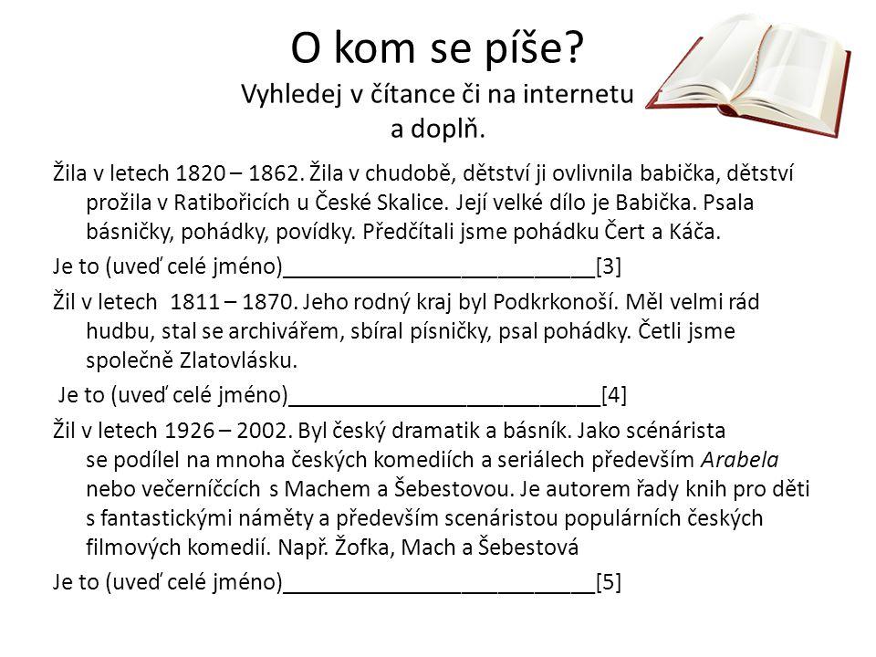 O kom se píše? Vyhledej v čítance či na internetu a doplň. Žila v letech 1820 – 1862. Žila v chudobě, dětství ji ovlivnila babička, dětství prožila v