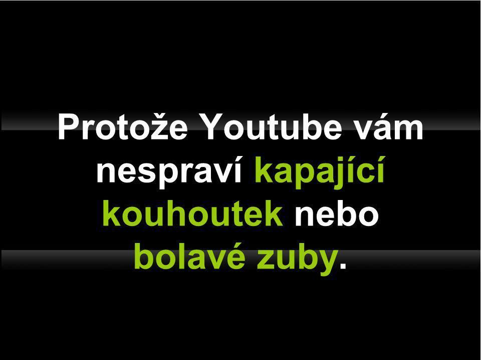 Protože Youtube vám nespraví kapající kouhoutek nebo bolavé zuby.