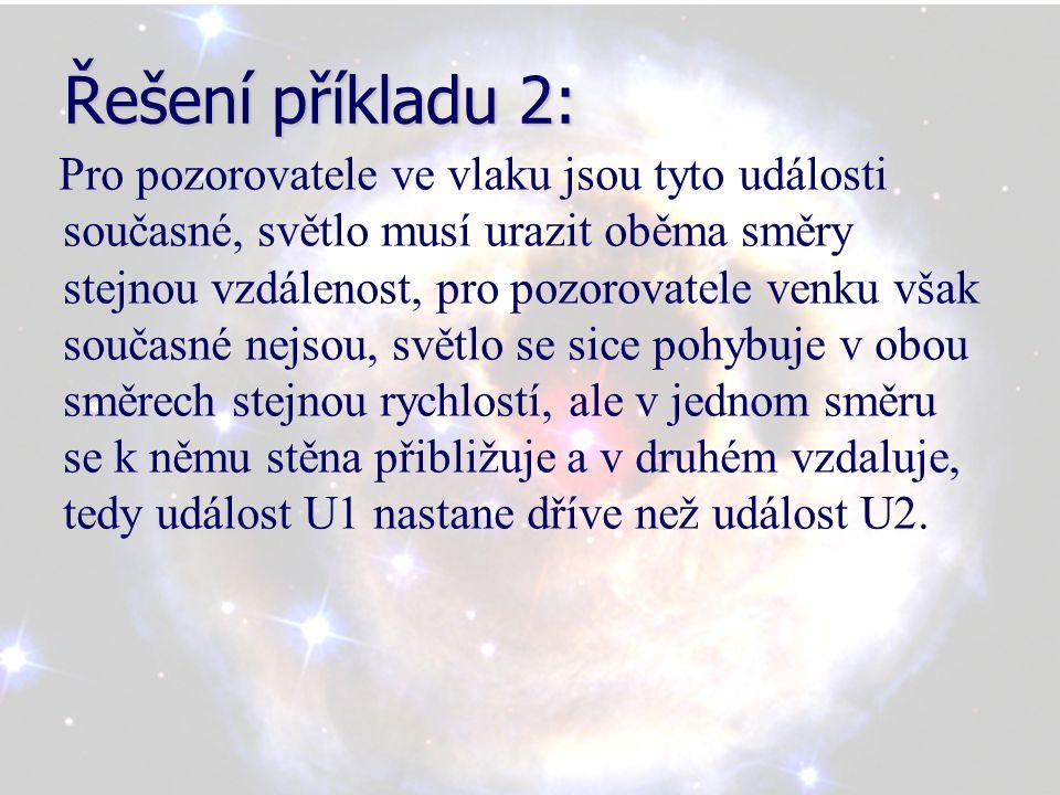 Řešení příkladu 2: Pro pozorovatele ve vlaku jsou tyto události současné, světlo musí urazit oběma směry stejnou vzdálenost, pro pozorovatele venku však současné nejsou, světlo se sice pohybuje v obou směrech stejnou rychlostí, ale v jednom směru se k němu stěna přibližuje a v druhém vzdaluje, tedy událost U1 nastane dříve než událost U2.