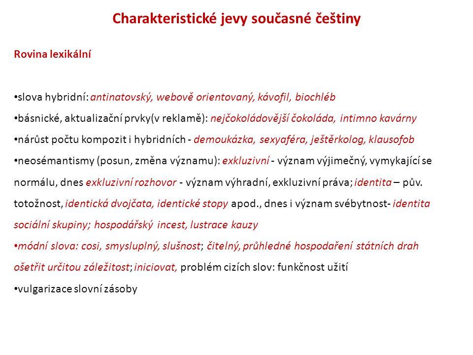 Charakteristické jevy současné češtiny Rovina lexikální slova hybridní: antinatovský, webově orientovaný, kávofil, biochléb básnické, aktualizační prv