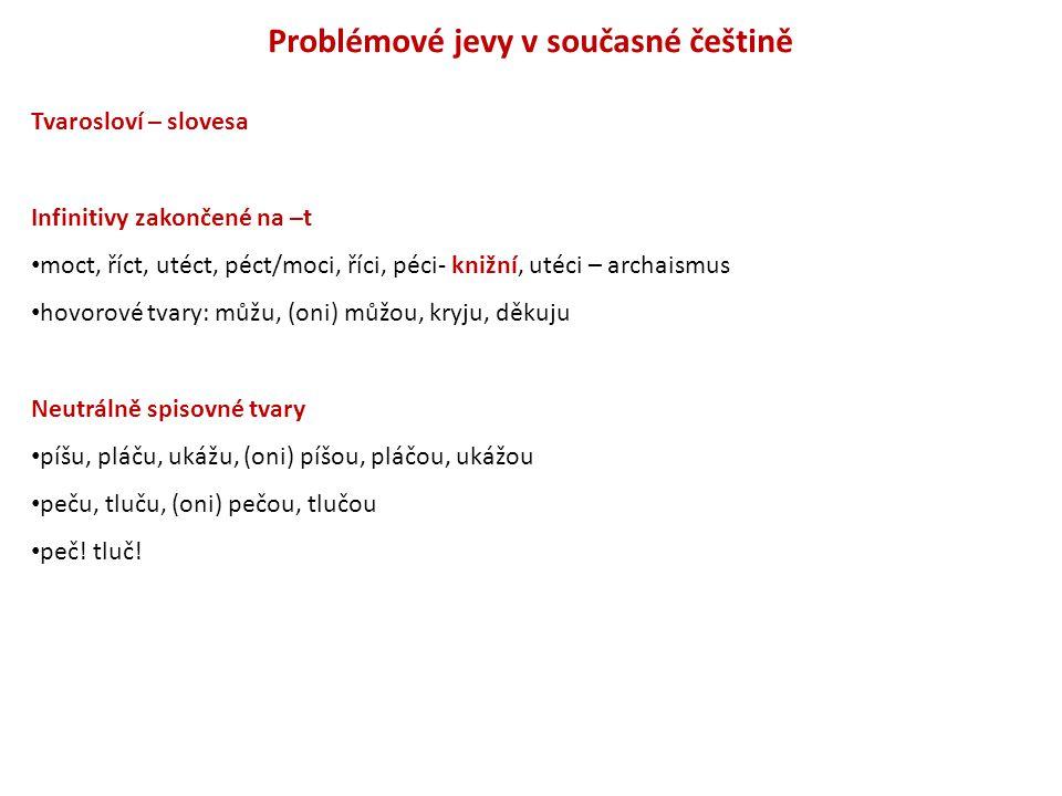 Problémové jevy v současné češtině Tvarosloví – slovesa Infinitivy zakončené na –t moct, říct, utéct, péct/moci, říci, péci- knižní, utéci – archaismu