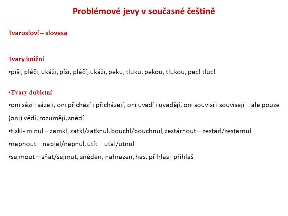 Problémové jevy v současné češtině Tvarosloví – slovesa Tvary knižní píši, pláči, ukáži, píší, pláčí, ukáží, peku, tluku, pekou, tlukou, pec! tluc! Tv