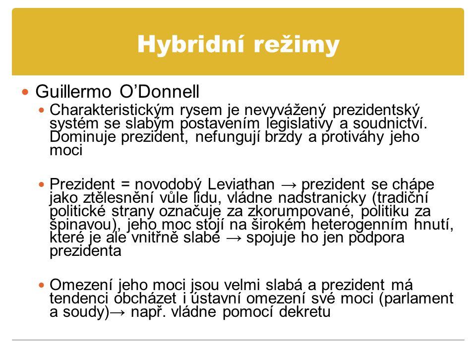 Hybridní režimy Guillermo O'Donnell Charakteristickým rysem je nevyvážený prezidentský systém se slabým postavením legislativy a soudnictví. Dominuje