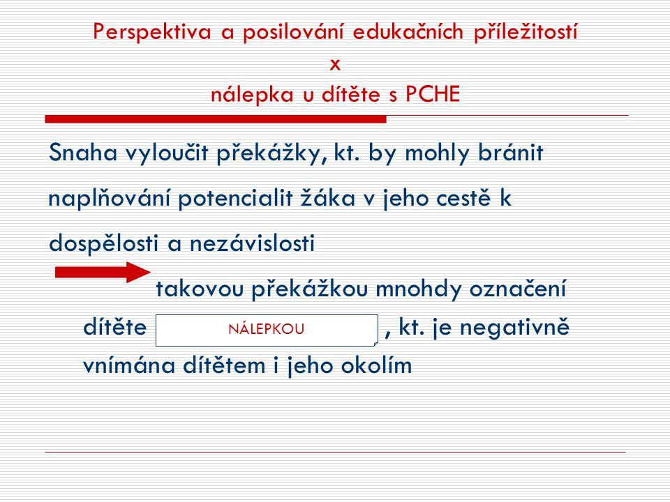 Perspektiva a posilování edukačních příležitostí x nálepka u dítěte s PCHE Snaha vyloučit překážky, kt. by mohly bránit naplňování potencialit žáka v