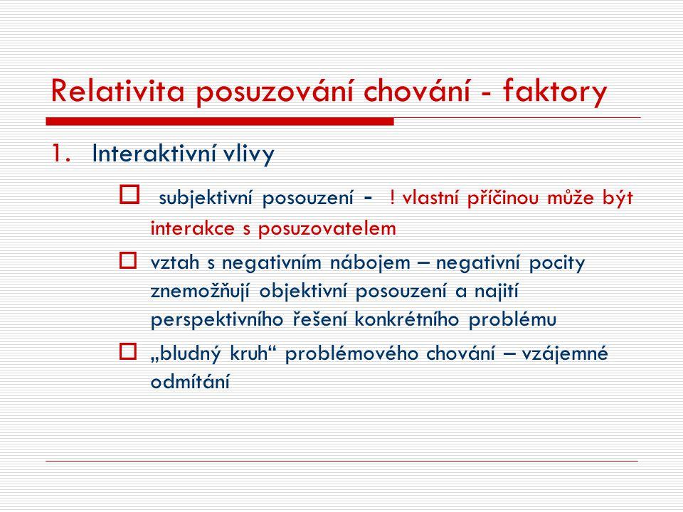 Relativita posuzování chování - faktory 1.Interaktivní vlivy  subjektivní posouzení - ! vlastní příčinou může být interakce s posuzovatelem  vztah s