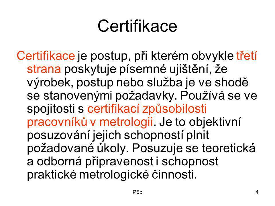 P5b4 Certifikace Certifikace je postup, při kterém obvykle třetí strana poskytuje písemné ujištění, že výrobek, postup nebo služba je ve shodě se stanovenými požadavky.