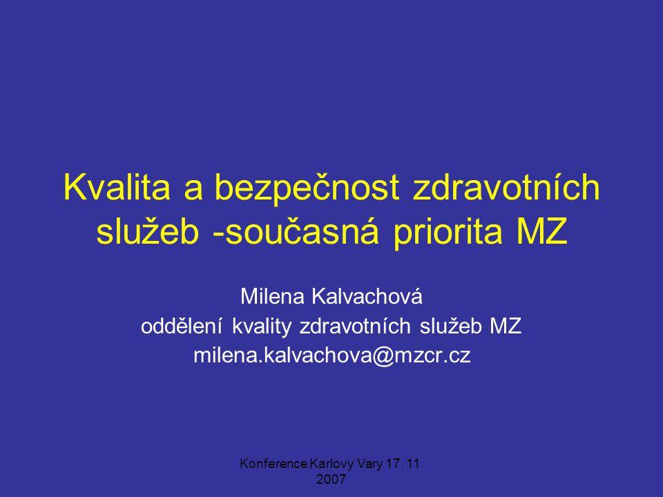 Konference Karlovy Vary 17. 11. 2007 Kvalita a bezpečnost zdravotních služeb -současná priorita MZ Milena Kalvachová oddělení kvality zdravotních služ