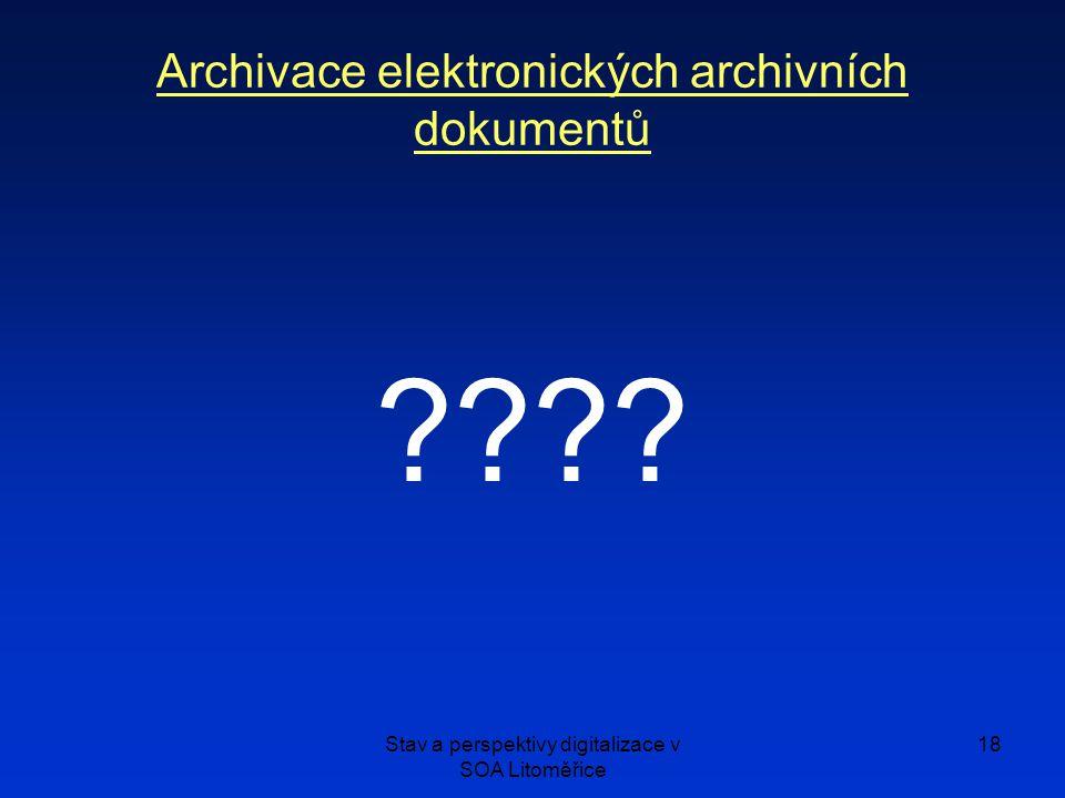 Stav a perspektivy digitalizace v SOA Litoměřice 18 Archivace elektronických archivních dokumentů ????