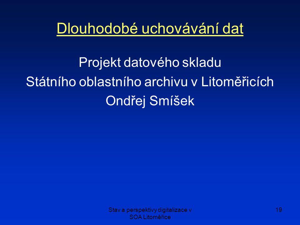 Stav a perspektivy digitalizace v SOA Litoměřice 19 Dlouhodobé uchovávání dat Projekt datového skladu Státního oblastního archivu v Litoměřicích Ondřej Smíšek