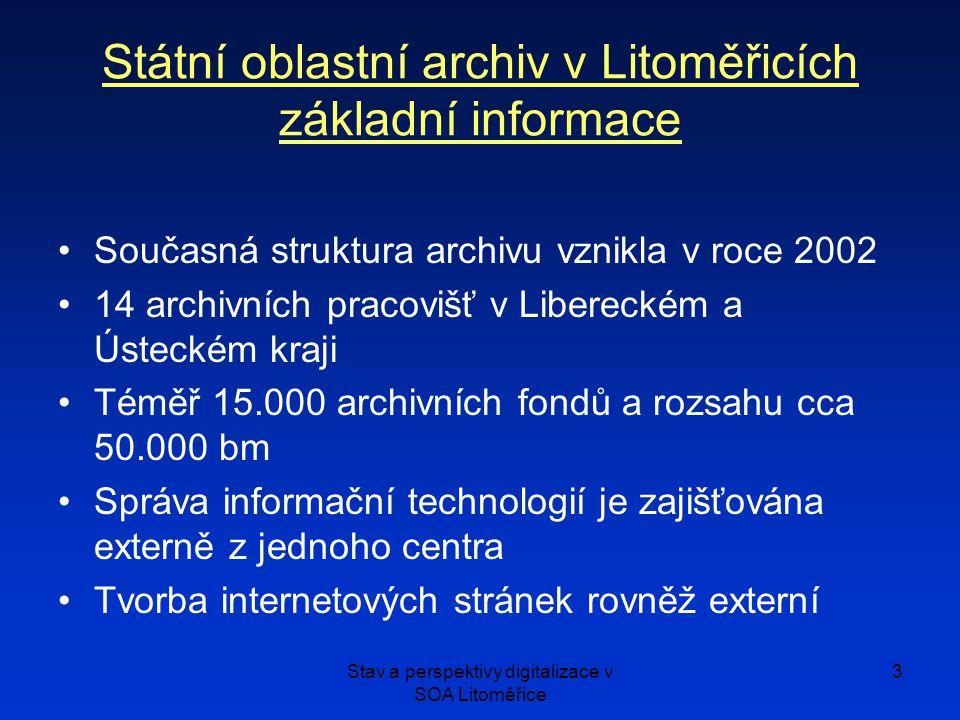 Stav a perspektivy digitalizace v SOA Litoměřice 3 Státní oblastní archiv v Litoměřicích základní informace Současná struktura archivu vznikla v roce 2002 14 archivních pracovišť v Libereckém a Ústeckém kraji Téměř 15.000 archivních fondů a rozsahu cca 50.000 bm Správa informační technologií je zajišťována externě z jednoho centra Tvorba internetových stránek rovněž externí