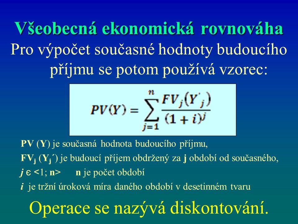 Všeobecná ekonomická rovnováha Pro výpočet současné hodnoty budoucího příjmu se potom používá vzorec: Operace se nazývá diskontování. PV (Y) je součas