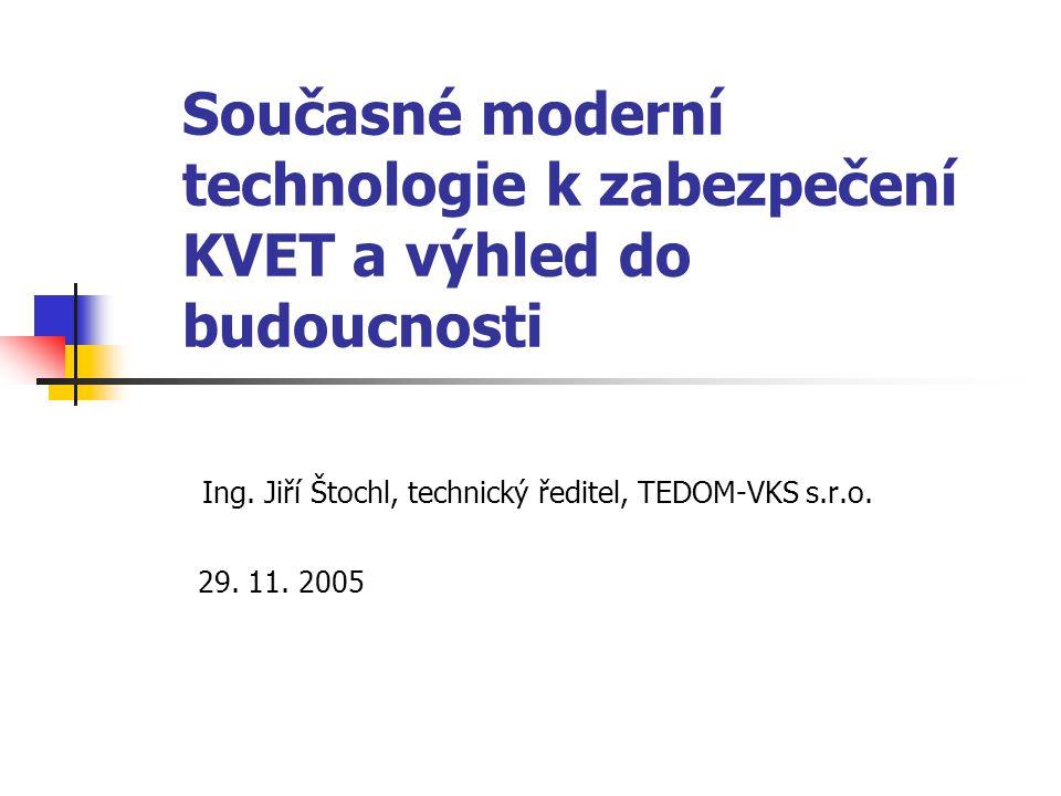 Současné moderní technologie k zabezpečení KVET a výhled do budoucnosti Ing. Jiří Štochl, technický ředitel, TEDOM-VKS s.r.o. 29. 11. 2005