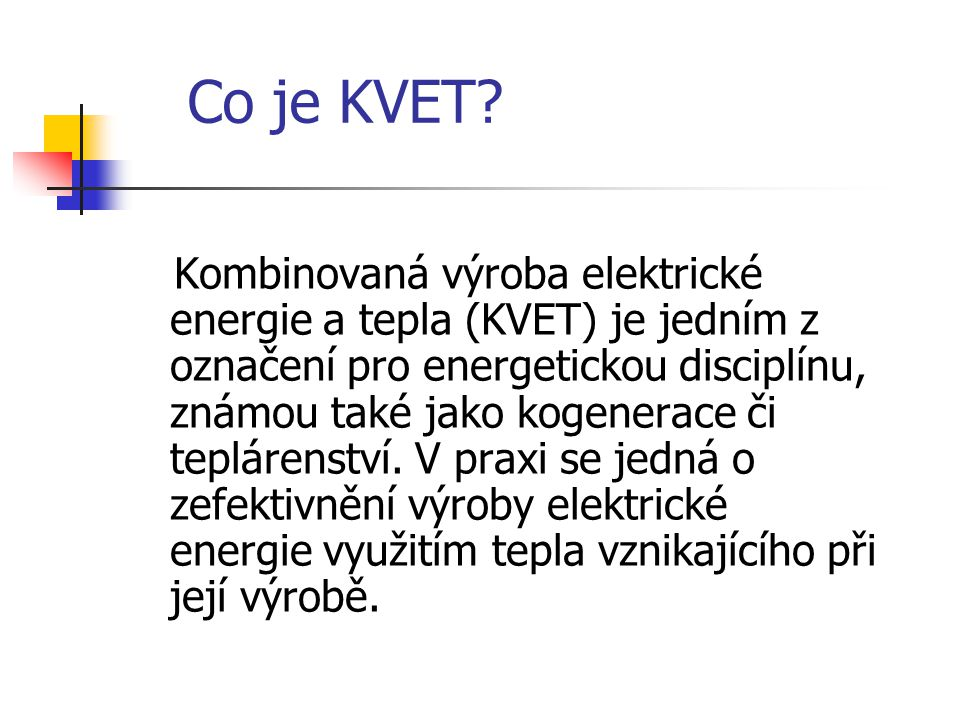 Co je KVET? Kombinovaná výroba elektrické energie a tepla (KVET) je jedním z označení pro energetickou disciplínu, známou také jako kogenerace či tepl