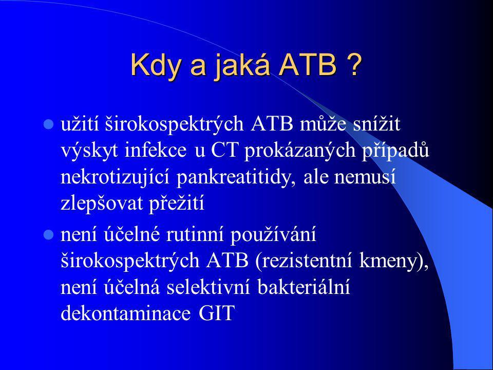 Kdy a jaká ATB ? užití širokospektrých ATB může snížit výskyt infekce u CT prokázaných případů nekrotizující pankreatitidy, ale nemusí zlepšovat přeži