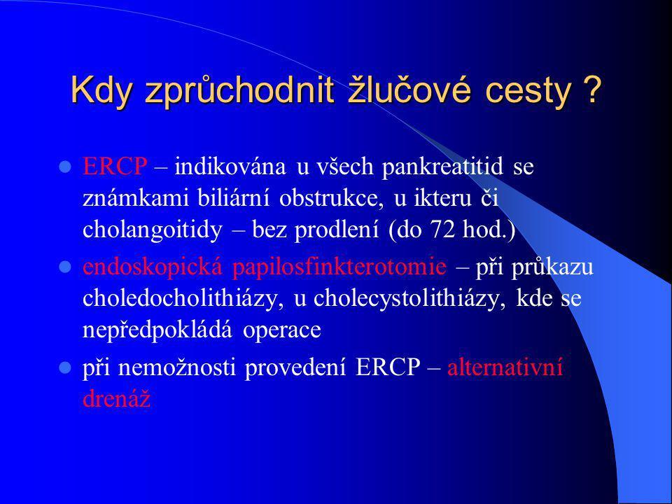 Kdy zprůchodnit žlučové cesty ? ERCP – indikována u všech pankreatitid se známkami biliární obstrukce, u ikteru či cholangoitidy – bez prodlení (do 72