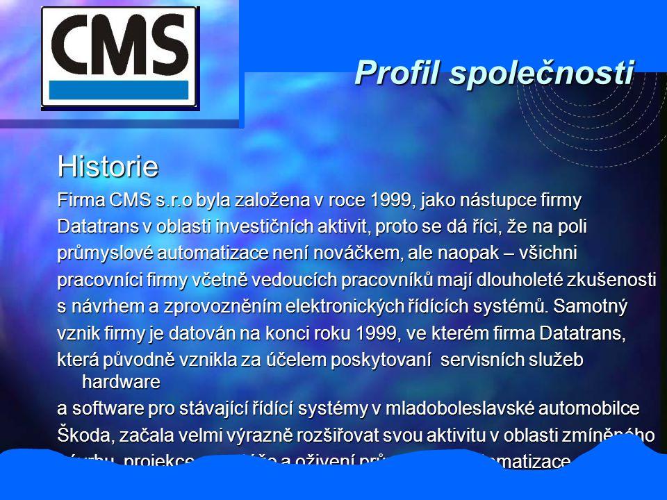 Profil společnosti Historie Firma CMS s.r.o byla založena v roce 1999, jako nástupce firmy Datatrans v oblasti investičních aktivit, proto se dá říci, že na poli průmyslové automatizace není nováčkem, ale naopak – všichni pracovníci firmy včetně vedoucích pracovníků mají dlouholeté zkušenosti s návrhem a zprovozněním elektronických řídících systémů.