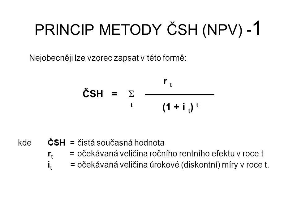 PRINCIP METODY ČSH (NPV) - 2 Obecný vzorec pro výpočet čisté současné hodnoty (Net Present Value - NPV) má podobu T V t - N t C =  ————— t=0 (1 + i t ) t kdeV = výnosy (výnosy v rámci jednotlivých období - věkových stupňů) N = náklady (náklady vynakládané v rámci jednotlivých období - věkových stupňů) T = počet období Pozn: Rok 0 vyjadřuje současné období, v němž se ocenění provádí Nejedná se o pravidelnou rentu (rentní efekty), ale o jednorázové výdaje (náklady) či příjmy (výnosy).