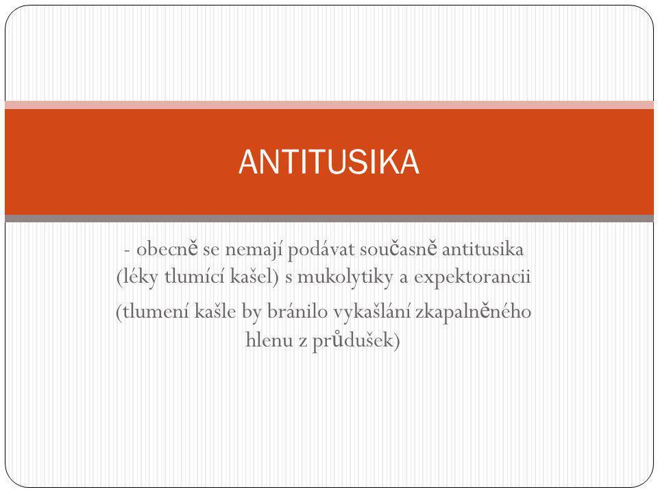 - obecn ě se nemají podávat sou č asn ě antitusika (léky tlumící kašel) s mukolytiky a expektorancii (tlumení kašle by bránilo vykašlání zkapaln ě néh