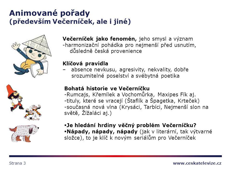 www.ceskatelevize.czStrana 3 Animované pořady (především Večerníček, ale i jiné) Večerníček jako fenomén, jeho smysl a význam -harmonizační pohádka pro nejmenší před usnutím, důsledně česká provenience Klíčová pravidla – absence nevkusu, agresivity, nekvality, dobře srozumitelné poselství a svébytná poetika Bohatá historie ve Večerníčku -Rumcajs, Křemílek a Vochomůrka, Maxipes Fík aj.