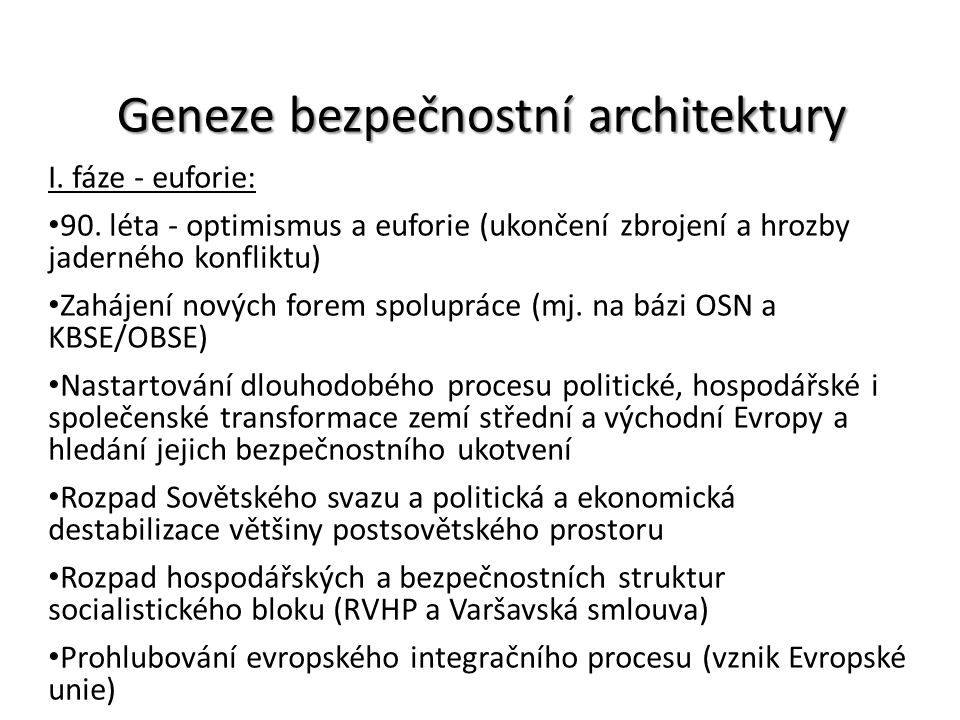 Geneze bezpečnostní architektury I. fáze - euforie: 90. léta - optimismus a euforie (ukončení zbrojení a hrozby jaderného konfliktu) Zahájení nových f