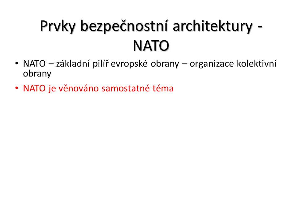 Prvky bezpečnostní architektury - NATO NATO – základní pilíř evropské obrany – organizace kolektivní obrany NATO je věnováno samostatné téma