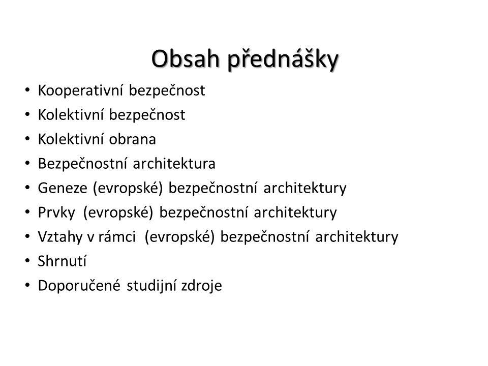 Obsah přednášky Kooperativní bezpečnost Kolektivní bezpečnost Kolektivní obrana Bezpečnostní architektura Geneze (evropské) bezpečnostní architektury