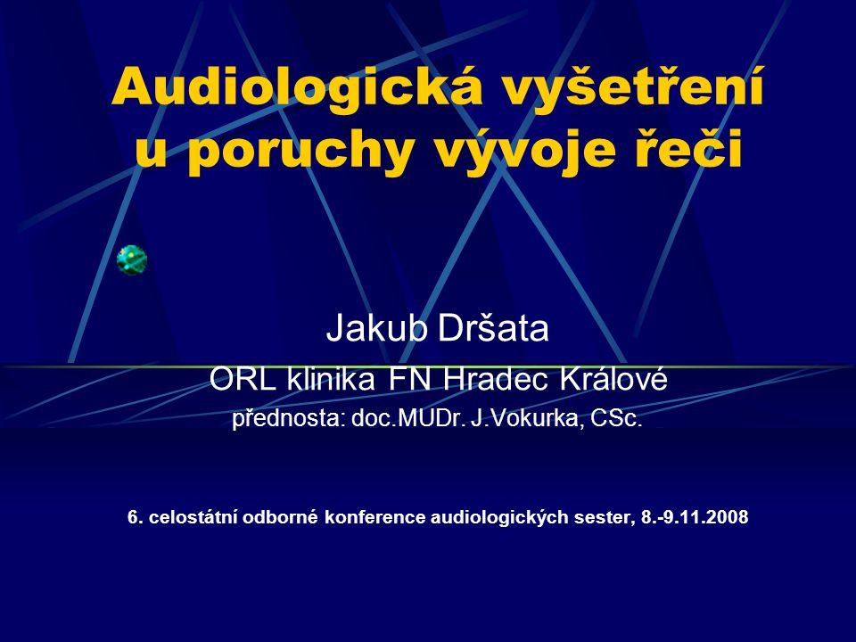 Audiologická vyšetření u poruchy vývoje řeči Jakub Dršata ORL klinika FN Hradec Králové přednosta: doc.MUDr. J.Vokurka, CSc. 6. celostátní odborné kon