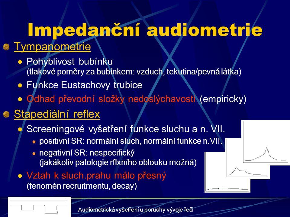 Audiometrická vyšetření u poruchy vývoje řeči Otoakustické emise Ideální vyšetření pro novorozenecký screening rychlé provedení, absolutní neinvasivita možnost vyšetření v přirozeném spánku (optimální) TEOAE: (transientně evokované OAE) pozitivní: normální sluch (98%), negativní výsledek nespecifický (jakákoliv překážka) DPOAE: (distorsní produkty OAE) statistický vztah ke sluch.prahu -DP-gram (odhadovaný audiogram, automatický) Vysokofrekvenční lehké-střední percepční nedoslýchavost (1,5-8kHz, do 50dB)