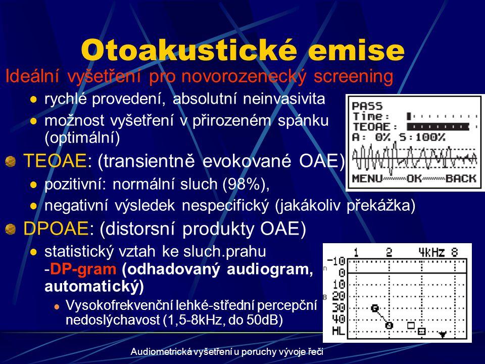 Audiometrická vyšetření u poruchy vývoje řeči Audiometrie evokovaných sluchových odpovědí (ERA) BERA (sluchové kmenové potenciály) audiotopodiagnostika (zralost sluchových drah) Tone-burst-ABR: větší frekvenční specifita CERA (korové sluchové potenciály): 3frekvenční odhad sluchového prahu NNABR (notched-noise-ABR): speciální stimulace sluchu (BERA metodika) semiobjektivní odhadovaný audiogram (hodnotí lékař) SSEP (ASSR; ustálené sluchové potenciály): speciální zpracování odpovědí (MERA metodika) automatický odhadovaný audiogram (hodnotí přístroj)