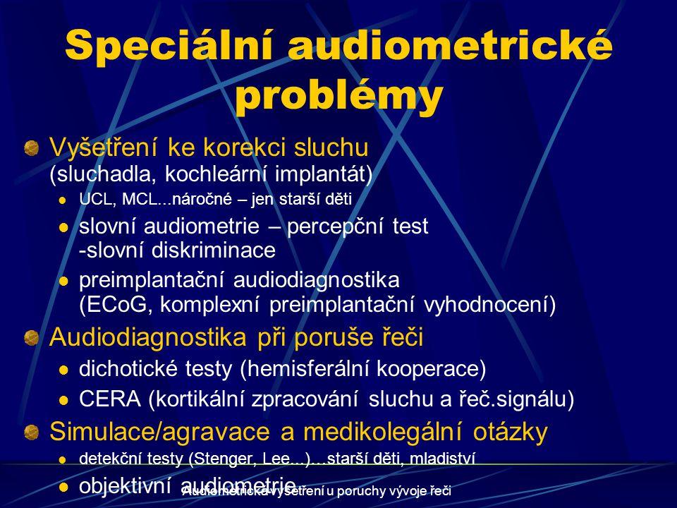 Audiometrická vyšetření u poruchy vývoje řeči Komplex vyšetření při určení sluchu dětí ORL vyšetření Uši (otoskopie) Nos+nosohltan (rinoendoskopie –AV, fční vyš.) Mluvidla, hlas (orofarynx, laryngoskopie) Zobrazovací vyšetření MRI (nitrouší, CNS) HRCT (středouší) Další vyšetření (neurologie, oční, psychologie, interna, genetika…)