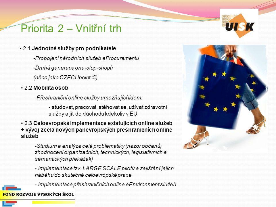 Priorita 2 – Vnitřní trh 2.1 Jednotné služby pro podnikatele -Propojení národních služeb eProcurementu -Druhá generace one-stop-shopů (něco jako CZECHpoint ) 2.2 Mobilita osob -Přeshraniční online služby umožňující lidem: - studovat, pracovat, stěhovat se, užívat zdravotní služby a jít do důchodu kdekoliv v EU 2.3 Celoevropská implementace existujících online služeb + vývoj zcela nových panevropských přeshraničních online služeb -Studium a analýza celé problematiky (názor občanů; zhodnocení organizačních, technických, legislativních a semantických překážek) - Implementace tzv.